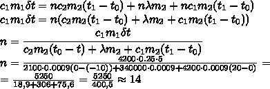 c_1m_1\delta t=nc_2m_2(t_1-t_0)+n\lambda m_2+nc_1m_2(t_1-t_0) \\\ c_1m_1\delta t=n(c_2m_2(t_1-t_0)+\lambda m_2+c_1m_2(t_1-t_0)) \\\ n= \cfrac{c_1m_1\delta t}{c_2m_2(t_0-t)+\lambda m_2+c_1m_2(t_1-t_0)} \\\ n= \frac{4200\cdot0.25\cdot5}{2100\cdot0.0009(0-(-10))+340000\cdot0.0009+4200\cdot0.0009(20-0)} = \\\ =\frac{5250}{18,9+306+75,6} =\frac{5250}{400,5} \approx 14