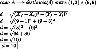 caso \ A \Longrightarrow dist\^{a}ncia(d) \ entre \ (1,3) \ e \ (9,9) \\\\ d = \sqrt{(X_{f}-X_{i})^{2}+(Y_{f}-Y_{i})^{2}} \\ d = \sqrt{(9-1)^{2}+(9-3)^{2}} \\ d = \sqrt{(8)^{2}+(6)^{2}} \\ d = \sqrt{64+36} \\ d = \sqrt{100} \\ \boxed{d = 10}