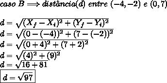 caso \ B \Longrightarrow dist\^{a}ncia(d) \ entre \ (-4,-2) \ e \ (0,7) \\\\ d = \sqrt{(X_{f}-X_{i})^{2}+(Y_{f}-Y_{i})^{2}} \\ d = \sqrt{(0-(-4))^{2}+(7-(-2))^{2}} \\ d = \sqrt{(0+4)^{2}+(7+2)^{2}} \\ d = \sqrt{(4)^{2}+(9)^{2}} \\ d = \sqrt{16+81} \\ \boxed{d = \sqrt{97}}
