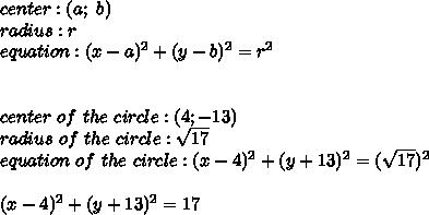 center:(a;\ b)\\radius:r\\equation:(x-a)^2+(y-b)^2=r^2\\\\\\center\ of\ the\ circle:(4;-13)\\radius\ of\ the\ circle:\sqrt{17}\\equation\ of\ the\ circle:(x-4)^2+(y+13)^2=(\sqrt{17})^2\\\\(x-4)^2+(y+13)^2=17