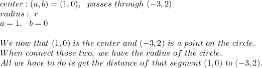 center : (a,b)=(1,0) , \ \ passes \ through \ (-3, 2)\\ radius : \ r \\ a=1 , \ \ b= 0\\\\We \ now \ that \ (1,0) \ is \ the \ center \ and \ ( -3, 2) \ is \ a \ point\ on \ the \ circle.\\ When \we \ connect \ those \ two, \ we \ have \ the \ radius \ of \ the \ circle. \\All \ we \ have \ to \ do \ is \ get \ the \ distance \ of \ that \ segment \ (1,0) \ to \ ( -3, 2).