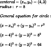 centered =(x_{o},y_{o})= (4,3) \\ radius : \ r= 8 \\ \\ General \ equation \ for \ circle: \\ \\ (x- x_{o} )^2+(y- y_{o} )^2 = r^2 \\ \\(x- 4 )^2+(y- 3 )^2 = 8^2 \\ \\(x- 4 )^2+(y- 3 )^2 = 64
