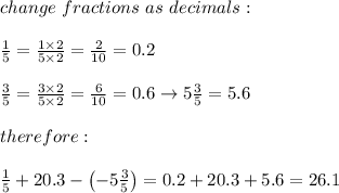 change\ fractions\ as\ decimals:\\\\\frac{1}{5}=\frac{1\times2}{5\times2}=\frac{2}{10}=0.2\\\\\frac{3}{5}=\frac{3\times2}{5\times2}=\frac{6}{10}=0.6\to5\frac{3}{5}=5.6\\\\therefore:\\\\\frac{1}{5}+20.3-\left(-5\frac{3}{5}\right)=0.2+20.3+5.6=26.1