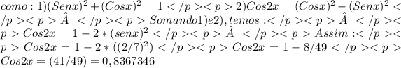 como: 1) (Sen x)^{2}+(Cos x)^{2} = 1 </p><p>2) Cos 2x= (Cos x)^{2} - ( Sen x)^{2} </p><p></p><p>Somando 1) e 2) ,temos: </p><p></p><p>Cos 2x=1-2*(sen x)^{2}</p><p></p><p>Assim: </p><p> Cos 2x = 1-2*((2/7)^{2}) </p><p>Cos 2x=1-8/49 </p><p>Cos 2x=(41/49) =0,8367346