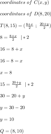 coordinates\ of\ C(x,y)\\coordintaes\ of\ D(8,20)\\ T(8,15)=(\frac{8+x}{2}\ ;\ \frac{20+y}{2})\\8=\frac{8+x}{2}\ \ |*2\\16=8+x\\ 16-8=x\\x=8\\ 15=\frac{20+y}{2}\ \ |*2\\ 30=20+y\\y=30-20\\y=10\\ Q=(8,10)