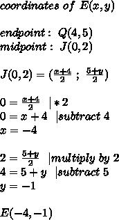 coordinates\ of\ E(x,y)\\\\ endpoint:\ Q(4,5)\\midpoint:\ J(0,2) \\\\ J(0,2)=(\frac{x+4}{2}\ ;\ \frac{5+y}{2})\\\\0=\frac{x+4}{2}\ \ | *2\\0=x+4\ \ | subtract\ 4\\x=-4\\\\2=\frac{5+y}{2}\ \ | multiply\ by \ 2\\4=5+y\ \ | subtract\ 5\\y=-1\\\\E(-4,-1)