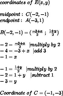 coordinates\ of\ E(x,y)\\ midpoint:\ C(-2,-1)\endpoint:\ A(-3,1) \\ B(-2,-1)=(\frac{-3+x}{2}\ ;\ \frac{1+y}{2})\\-2=\frac{-3+x}{2}\ \ | multiply\ by\ 2\-4=-3+x\ \ | add\ 3\-1=x\\-1=\frac{1+y}{2}\ \ | multiply\ by\ 2\-2=1+y\ \ \ | subtract\ 1\-3=y\\Coordinate\ of\  C=(-1,-3)