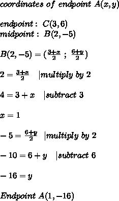 coordinates\ of\ endpoint\ A(x,y)\\\\ endpoint:\ C(3,6)\\midpoint:\ B(2,-5) \\\\ B(2,-5)=(\frac{3+x}{2}\ ;\ \frac{6+y}{2})\\\\2=\frac{3+x}{2}\ \ \ | multiply\ by\ 2\\\\4=3+x\ \ \ | subtract\ 3\\\\x=1\\\\-5=\frac{6+y}{2}\ \ | multiply\ by\ 2\\\\-10=6+y\ \ \ | subtract\ 6\\\\-16=y\\\\Endpoint\ A (1,-16)