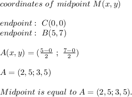 coordinates\ of\ midpoint\ M(x,y)\\\\ endpoint:\ C(0,0)\\endpoint:\ B(5,7) \\\\ A(x,y)=(\frac{5-0}{2}\ ;\ \frac{7-0}{2})\\\\A=(2,5;3,5)\\\\Midpoint\ is \ equal\ to\ A=(2,5;3,5).