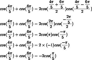 cos(\dfrac{4\pi}{5})+cos(\dfrac{6\pi}{5})=2cos(\dfrac{\dfrac{4\pi}{5}+\dfrac{6\pi}{5}}{2})cos(\dfrac{\dfrac{4\pi}{5}-\dfrac{6\pi}{5}}{2})\\\\cos(\dfrac{4\pi}{5})+cos(\dfrac{6\pi}{5})=2cos(\dfrac{2\pi}{2})cos(\dfrac{-\dfrac{2\pi}{5}}{2})\\\\cos(\dfrac{4\pi}{5})+cos(\dfrac{6\pi}{5})=2cos(\pi)cos(\dfrac{-\pi}{5})\\\\cos(\dfrac{4\pi}{5})+cos(\dfrac{6\pi}{5})=2\times(-1)cos(\dfrac{-\pi}{5})\\\\cos(\dfrac{4\pi}{5})+cos(\dfrac{6\pi}{5})=-2cos(\dfrac{\pi}{5})