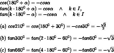 cos(180^0+ \alpha )=-cos \alpha\ \ \\tan(k\cdot 180^0+ \alpha )=cos \alpha \ \ \ \wedge\ \ \ k\in I,\\tan(k\cdot180^0- \alpha )=-cos \alpha\ \ \ \wedge\ \ \ k\in I \\\\(a)\ cos 210^0=cos(180^0+30^0)=-cos30^0=- \frac{ \sqrt{3} }{2} \\\\(b)\ tan 300^0=tan(2\cdot180^0-60^0)=-tan60^0=- \sqrt{3}\\ \\(c)\ tan 660^0=tan(4\cdot180^0-60^0)=-tan60^0=- \sqrt{3}