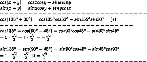 cos(x+y)=cosxcosy-sinxsiny\\sin(x+y)=sinxcosy+sinycosx\\-------------------------------\\cos(135^o+30^o)=cos135^ocos30^o-sin135^osin30^o=(*)\\----------------------------\\cos135^o=cos(90^o+45^o)=cos90^ocos45^o-sin90^osin45^o\\=0\cdot\frac{\sqrt2}{2}-1\cdot\frac{\sqrt2}{2}=-\frac{\sqrt2}{2}\\\\sin135^o=sin(90^o+45^o)=sin90^ocos45^o+sin45^ocos90^o\\=1\cdot\frac{\sqrt2}{2}+\frac{\sqrt2}{2}\cdot0=\frac{\sqrt2}{2}\\-------------------------------