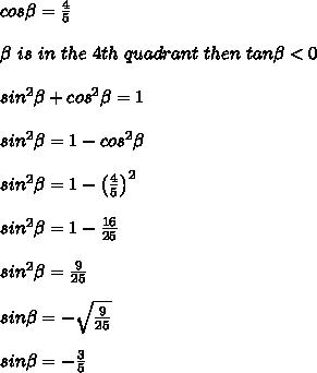 cos\beta=\frac{4}{5}\\\\\beta\ is\ in\ the\ 4th\ quadrant\ then\ tan\beta < 0\\\\sin^2\beta+cos^2\beta=1\\\\sin^2\beta=1-cos^2\beta\\\\sin^2\beta=1-\left(\frac{4}{5}\right)^2\\\\sin^2\beta=1-\frac{16}{25}\\\\sin^2\beta=\frac{9}{25}\\\\sin\beta=-\sqrt\frac{9}{25}\\\\sin\beta=-\frac{3}{5}