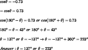 cos\theta=-0.73\\\\-cos\theta=0.73\\\\cos(180^o-\theta)=0.73\ or\ cos(180^o+\theta)=0.73\\\\180^o-\theta=43^o\ or\ 180^o+\theta=43^o\\\\\theta=137^o\ or\ \theta=-137^o\to\theta=-137^o+360^o=223^o\\\\Answer:\theta=137^o\ or\ \theta=223^o
