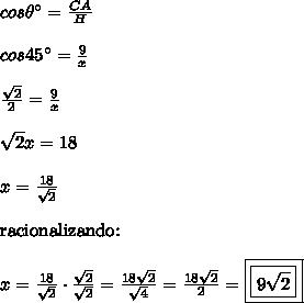 cos\theta\° = \frac{CA}{H}\\\\cos45\° = \frac{9}{x}\\\\\frac{\sqrt{2}}{2} = \frac{9}{x}\\\\\sqrt{2}x = 18\\\\x = \frac{18}{\sqrt{2}}\\\\\text{racionalizando:}\\\\x = \frac{18}{\sqrt{2}} \cdot \frac{\sqrt{2}}{\sqrt{2}} = \frac{18\sqrt{2}}{\sqrt{4}} = \frac{18\sqrt{2}}{2} = \boxed{\boxed{9\sqrt{2}}}