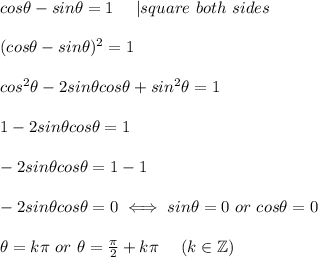 cos\theta-sin\theta=1\ \ \ \  square\ both\ sides\\\\(cos\theta-sin\theta)^2=1\\\\cos^2\theta-2sin\theta cos\theta+sin^2\theta=1\\\\1-2sin\theta cos\theta=1\\\\-2sin\theta cos\theta=1-1\\\\-2sin\theta cos\theta=0\iff sin\theta=0\ or\ cos\theta=0\\\\\theta=k\pi\ or\ \theta=\frac{\pi}{2}+k\pi\ \ \ \ (k\in\mathbb{Z})