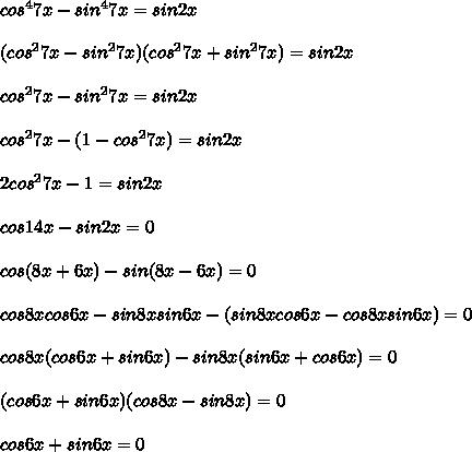 cos^47x - sin^47x = sin2x\\\\(cos^27x - sin^27x)(cos^27x + sin^27x) = sin2x\\\\cos^27x - sin^27x = sin2x\\\\cos^27x - (1 - cos^27x) = sin2x\\\\2cos^2 7x - 1 = sin2x\\\\cos14x - sin2x = 0\\\\cos(8x + 6x) - sin(8x - 6x) = 0\\\\cos8xcos6x - sin8xsin6x - (sin8xcos6x - cos8xsin6x) = 0\\\\cos8x(cos6x + sin6x) - sin8x(sin6x + cos6x) = 0\\\\(cos6x + sin6x)(cos8x - sin8x) = 0\\\\cos6x + sin6x = 0\\\\