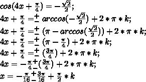 cos (4x+\frac{\pi}{4})=-\frac{\sqrt{2}}{2};\\ 4x+\frac{\pi}{4}= ^+_-arccos (-\frac{\sqrt{2}}{2})+2*\pi*k;\\ 4x+\frac{\pi}{4}= ^+_-(\pi-arccos (\frac{\sqrt{2}}{2}))+2*\pi*k;\\ 4x+\frac{\pi}{4}= ^+_-(\pi-\frac{\pi}{4})+2*\pi*k;\\ 4x+\frac{\pi}{4}= ^+_-(\frac{3\pi}{4})+2*\pi*k;\\ 4x=-\frac{\pi}{4} ^+_-(\frac{3\pi}{4})+2*\pi*k;\\ x=-\frac{\pi}{16} ^+_-\frac{3\pi}{16}+\frac{\pi}{2}*k