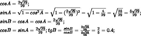 cos A=\frac{2\sqrt{29}}{29};\\ sin A=\sqrt{1-cos^2 A}=\sqrt{1-(\frac{2\sqrt{29}}{29})^2}=\sqrt{1-\frac{4}{29}}=\sqrt{\frac{25}{29}}=\frac{5\sqrt{29}}{29};\\ sin B=cos A=cos A=\frac{2\sqrt{29}}{29};\\ cos B=sin A=\frac{2\sqrt{29}}{29}; tg B=\frac{sin B}{cos B}=\frac{\frac{2\sqrt{29}}{29}}{\frac{5\sqrt{29}}{29}}=\frac{2}{5}=0.4;