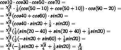 cos10\cdot cos30\cdot cos50\cdot cos70 = \\ =\frac{\sqrt{3}}{2}\cdot\frac{1}{2}(cos(50-10)+cos(50+10))\cdot cos(90-20)= \\ = \frac{\sqrt{3}}{4}(cos40+cos60)\cdot sin20= \\ =\frac{\sqrt{3}}{4}(cos40\cdot sin20+\frac{1}{2}\cdot sin20)= \\ =\frac{\sqrt{3}}{4}(\frac{1}{2}(sin(20-40)+sin(20+40)+\frac{1}{2}sin20)= \\ =\frac{\sqrt{3}}{4}(\frac{1}{2}(-sin20+sin60)+\frac{1}{2}sin20)= \\ =\frac{\sqrt{3}}{4}(-\frac{1}{2}sin20+\frac{\sqrt{3}}{4}+\frac{1}{2}sin20)=\frac{3}{16}