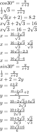 cos30^o= \frac{8}{x+2} \\\frac{1}{2} \sqrt{3}= \frac{8}{x+2}\\ \sqrt{3}(x+2)=8.2\\ x\sqrt{3}+2 \sqrt{3}=16\\ x\sqrt{3}=16-2 \sqrt{3}\\x= \frac{16-2 \sqrt{3} }{ \sqrt{3} }\\x=\frac{16-2 \sqrt{3}}{ \sqrt{3}}. \frac{ \sqrt{3}}{ \sqrt{3}}\\x= \frac{16 \sqrt{3}-2.3}{3}\\x= \frac{16 \sqrt{3}-6}{3}\\sin30^o= \frac{y}{x+2}\\ \frac{1}{2}= \frac{y}{x+2}\\x+2=2y\\y= \frac{x+2}{2}\\y= \frac{ \frac{16-2 \sqrt{3} }{ \sqrt{3}}+2}{2}\\y= \frac{10-2 \sqrt{3} +4 \sqrt{3} }{2 \sqrt{3} }\\y= \frac{10+2 \sqrt{3} }{2 \sqrt{3}}\\y= \frac{10+2 \sqrt{3}}{2 \sqrt{3}}. \frac{ \sqrt{3}}{ \sqrt{3}}\\y= \frac{10 \sqrt{3}+6 }{6}