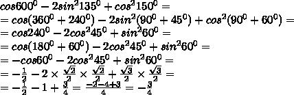cos600^{0} -2sin^{2} 135^{0} +  cos^{2} 150^{0} =  \\  = cos(360^{0}  + 240^{0}) - 2sin^{2} (90^{0}  + 45^{0} )+  cos^{2} (90 ^{0}  + 60^{0}) =  \\  = cos240^{0} -2cos^{2} 45^{0} +  sin^{2} 60^{0} =  \\  = cos(180^{0} + 60^{0} ) -2cos^{2} 45^{0} +  sin^{2} 60^{0} =   \\  = - cos60^{0} -2cos^{2} 45^{0} +  sin^{2} 60^{0} =   \\  =  -  \frac{1}{2}  - 2 \times  \frac{ \sqrt{2} }{2}  \times  \frac{ \sqrt{2} }{2}  +  \frac{ \sqrt{3} }{2}  \times  \frac{ \sqrt{3} }{2}  =  \\  =  -  \frac{1}{2}  - 1 +  \frac{3}{4}  =  \frac{ - 2 - 4 + 3}{4}  =  -  \frac{3}{4}