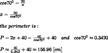 cos70^0= \frac{20}{x}\\\\x= \frac{20}{cos70^0} \\\\the\ perimeter\ is:\\\\ P=2x+40=\frac{40}{cos70^0}+40 \ \ \ and\ \ \ cos70^0\approx0.3420\\\\P\approx\frac{40}{0.342}+40\approx156.96\ [cm]