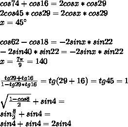 cos74+cos16=2cosx*cos29\\2cos45*cos29=2cosx*cos29\\x=45а\\\\cos62-cos18=-2sinx*sin22\\-2sin40*sin22=-2sinx*sin22\\      x=\frac{7\pi}{9}=140\\\\\frac{tg29+tg16}{1-tg29*tg16}=tg(29+16)=tg45=1\\\\\sqrt{\frac{1-cos8}{2}}+sin4=\\sin\frac{8}{2}+sin4=\\sin4+sin4=2sin4