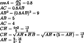 cosA=  \frac{AC}{AB}=0.8\\AC=0.8AB\\AB^2-(0.8AB)^2=9\\ AB=5\\AC=4\\CH= \frac{4*3}{5}=\frac{12}{5}\\CH=\sqrt{AH*HB}=\sqrt{AH*(5-AH) }=\frac{12}{5}\\AH=\frac{9}{5};\frac{16}{5}\\
