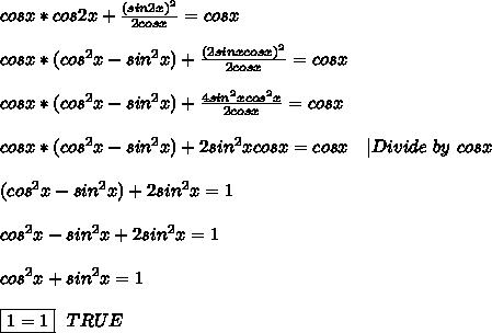 cosx*cos2x+\frac{(sin2x)^2}{2cosx}=cosx\\\\cosx*(cos^2x-sin^2x)+\frac{(2sinxcosx)^2}{2cosx}=cosx\\\\cosx*(cos^2x-sin^2x)+\frac{4sin^2xcos^2x}{2cosx}=cosx\\\\cosx*(cos^2x-sin^2x)+2sin^2xcosx=cosx\ \ \ |Divide\ by\ cosx\\\\(cos^2x-sin^2x)+2sin^2x=1\\\\cos^2x-sin^2x+2sin^2x=1\\\\cos^2x+sin^2x=1\\\\\boxed{1=1}\ \ TRUE