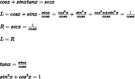 cosx+sinxtanx=secx\\\\L=cosx+sinx\cdot\frac{sinx}{cosx}=\frac{cos^2x}{cosx}+\frac{sin^2x}{cosx}=\frac{cos^2x+sin^2x}{cosx}=\frac{1}{cosx}\\\\R=secx=\frac{1}{cosx}\\\\L=R\\\\\\\\tanx=\frac{sinx}{cosx}\\\\sin^2x+cos^2x=1