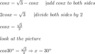 cosx=\sqrt3-cosx\ \ \ \ |add\ cosx\ to\ both\ sides\\2cosx=\sqrt3\ \ \ \ \ |divide\ both\ sides\ by\ 2\\cosx=\frac{\sqrt3}{2}\\look\ at\ the\ picture\\cos30^o=\frac{\sqrt3}{2}\Rightarrow x=30^o