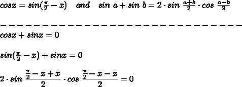 cosx=sin( \frac{ \pi }{2}-x)\ \ \ and\ \ \ sin\ a+sin\ b=2\cdot sin\  \frac{a+b}{2}\cdot cos\  \frac{a-b}{2} \\\\-----------------------------\\cos x + sin x = 0 \\\\sin( \frac{ \pi }{2}-x)+sinx=0\\\\2\cdot sin \ \frac{\big{\frac{ \pi }{2}-x+x}}{\big{2}} \cdot cos \ \frac{\big{\frac{ \pi }{2}-x-x}}{\big{2}} =0\\\\