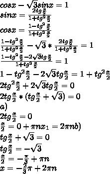 cosx - \sqrt{3}sinx=1\\ sinx = \frac{2tg\frac{x}{2}}{1+tg^2\frac{x}{2}}\\ cosx = \frac{1-tg^2\frac{x}{2}}{1+tg^2\frac{x}{2}}\\ \frac{1-tg^2\frac{x}{2}}{1+tg^2\frac{x}{2}} - \sqrt{3} * \frac{2tg\frac{x}{2}}{1+tg^2\frac{x}{2}} = 1\\ \frac{1-tg^2\frac{x}{2} - 2 \sqrt{3} tg\frac{x}{2}} {1+tg^2\frac{x}{2}}} = 1\\ 1-tg^2\frac{x}{2} - 2 \sqrt{3} tg\frac{x}{2} = 1+tg^2\frac{x}{2}}\\ 2tg^2\frac{x}{2} + 2 \sqrt{3} tg\frac{x}{2} =0\\ 2tg\frac{x}{2}*(tg\frac{x}{2} + \sqrt{3}) =0\\ a) \\ 2tg\frac{x}{2} =0\\ \frac{x}{2} = 0+ \pi n x_{1} = 2\pi n b)\\ tg\frac{x}{2} + \sqrt{3} =0\\ tg\frac{x}{2} =- \sqrt{3}\\ \frac{x}{2} =- \frac{\pi}{3} + \pi n\\ x =- \frac{2}{3}\pi + 2\pi n\\
