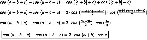 cos~(a+b+c)+cos~(a+b-c)=cos~([a+b]+c)+cos~([a+b]-c)\\\\cos~(a+b+c)+cos~(a+b-c)=2\cdot cos~(\frac{a+b+c+a+b-c}{2})\cdot cos~(\frac{a+b+c-(a+b-c)}{2})\\\\cos~(a+b+c)+cos~(a+b-c)=2\cdot cos~(\frac{2a+2b}{2})\cdot cos~(\frac{2c}{c})\\\\\boxed{\boxed{cos~(a+b+c)+cos~(a+b-c)=2\cdot cos~(a+b)\cdot cos~c}}
