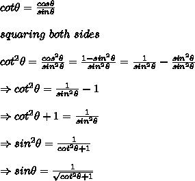cot \theta= \frac{cos \theta}{sin \theta} \\ \\ squaring\ both\ sides\\ \\cot^2 \theta= \frac{cos^2 \theta}{sin^2 \theta}= \frac{1-sin^2 \theta}{sin^2 \theta}= \frac{1}{sin^2 \theta}-\frac{sin^2 \theta}{sin^2 \theta}\\ \\ \Rightarrow cot^2 \theta=\frac{1}{sin^2 \theta}-1\\ \\ \Rightarrow cot^2 \theta+1=\frac{1}{sin^2 \theta}\\ \\ \Rightarrow sin^2 \theta= \frac{1}{cot^2 \theta+1} \\ \\ \Rightarrow sin \theta= \frac{1}{\sqrt{cot^2 \theta+1}}