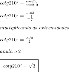 cotg210\° =  \frac{cos210}{sen210} \\\\cotg210\° =  \frac{-\frac{\sqrt{3}}{2}}{-\frac{1}{2}} \\\\multiplicando \ as \ extremidades\\\\cotg210\° =  \frac{2\sqrt{3}}{2} \\\\anula \ o \ 2\\\\\boxed{\boxed{cotg210\° = \sqrt{3}}}