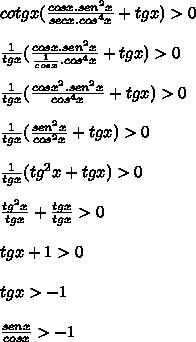 cotgx ( \frac{cosx.sen^{2}x}{secx.cos^{4}x} + tgx) > 0\\ \\ \frac{1}{tgx}( \frac{cosx.sen^{2}x}{\frac{1}{cosx}.cos^{4}x} + tgx) > 0\\ \\ \frac{1}{tgx}( \frac{cosx^{2}.sen^{2}x}{cos^{4}x} + tgx) > 0\\ \\ \frac{1}{tgx}( \frac{sen^{2}x}{cos^{2}x} + tgx) > 0\\ \\ \frac{1}{tgx}( tg^{2}x + tgx) > 0\\ \\ \frac{tg^{2}x}{tgx}+\frac{tgx}{tgx}> 0\\ \\ {tgx}+1> 0\\ \\ {tgx}> -1\\ \\ \frac{senx}{cosx}>-1