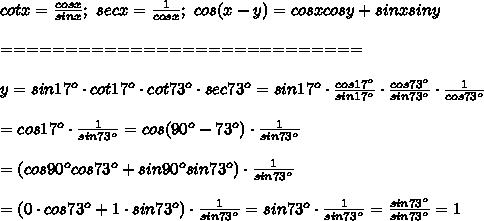 cotx=\frac{cosx}{sinx};\ secx=\frac{1}{cosx};\ cos(x-y)=cosxcosy+sinxsiny\\\\============================\\\\y=sin17^o\cdot cot17^o\cdot cot73^o\cdot sec73^o=sin17^o\cdot\frac{cos17^o}{sin17^o}\cdot\frac{cos73^o}{sin73^o}\cdot\frac{1}{cos73^o}\\\\=cos17^o\cdot\frac{1}{sin73^o}=cos(90^o-73^o)\cdot\frac{1}{sin73^o}\\\\=\left(cos90^ocos73^o+sin90^osin73^o\right)\cdot\frac{1}{sin73^o}\\\\=(0\cdot cos73^o+1\cdot sin73^o)\cdot\frac{1}{sin73^o}=sin73^o\cdot\frac{1}{sin73^o}=\frac{sin73^o}{sin73^o}=1