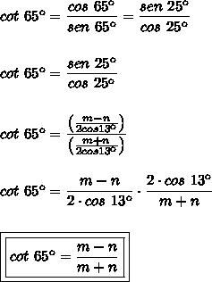 cot~65\º=\dfrac{cos~65\º}{sen~65\º}=\dfrac{sen~25\º}{cos~25\º}\\\\\\cot~65\º=\dfrac{sen~25\º}{cos~25\º}\\\\\\cot~65\º=\dfrac{\left(\frac{m-n}{2cos13\º}\right)}{\left(\frac{m+n}{2cos13\º}\right)}\\\\\\cot~65\º=\dfrac{m-n}{2\cdot cos~13\º}\cdot\dfrac{2\cdot cos~13\º}{m+n}\\\\\\\boxed{\boxed{cot~65\º=\dfrac{m-n}{m+n}}}