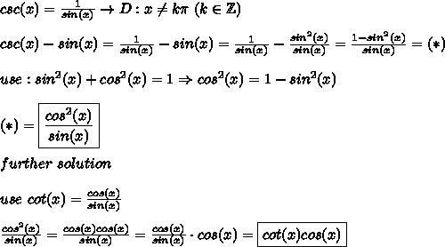 csc(x)=\frac{1}{sin(x)}\to D:x\neq k\pi\ (k\in\mathbb{Z})\\\\csc(x)-sin(x)=\frac{1}{sin(x)}-sin(x)=\frac{1}{sin(x)}-\frac{sin^2(x)}{sin(x)}=\frac{1-sin^2(x)}{sin(x)}=(*)\\\\use:sin^2(x)+cos^2(x)=1\Rightarrow cos^2(x)=1-sin^2(x)\\\\(*)=\boxed{\frac{cos^2(x)}{sin(x)}}\\\\further\ solution\\\\use\ cot(x)=\frac{cos(x)}{sin(x)}\\\\\frac{cos^2(x)}{sin(x)}=\frac{cos(x)cos(x)}{sin(x)}=\frac{cos(x)}{sin(x)}\cdot cos(x)=\boxed{cot(x)cos(x)}