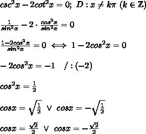 csc^2x-2cot^2x=0;\ D:x\neq k\pi\ (k\in\mathbb{Z})\\\\\frac{1}{sin^2x}-2\cdot\frac{cos^2x}{sin^2x}=0\\\\\frac{1-2cos^2x}{sin^2x}=0\iff 1-2cos^2x=0\\\\-2cos^2x=-1\ \ \ /:(-2)\\\\cos^2x=\frac{1}{2}\\\\cosx=\sqrt\frac{1}{2}\ \vee\ cosx=-\sqrt\frac{1}{2}\\\\cosx=\frac{\sqrt2}{2}\ \vee\ cosx=-\frac{\sqrt2}{2}