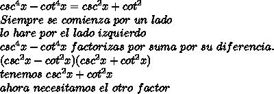 csc^4x - cot^4x =csc^2x+cot^2 \\Siempre \ se \ comienza \ por \ un \ lado \\lo \ hare \ por \ el \ lado \ izquierdo \\csc^4x - cot^4x \ factorizas \ por \ suma \ por \ su \ diferencia. \\(csc^2x - cot^2x )(csc^2x + cot^2x) \\ tenemos \ csc^2x + cot^2x \\ ahora \ necesitamos \ el \ otro \ factor \\