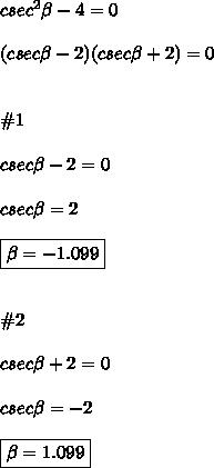 csec^2\beta-4=0 \\\\ (csec\beta-2)(csec\beta+2)=0 \\\\\\ \#1 \\\\ csec\beta-2=0 \\\\ csec\beta=2 \\\\ \boxed{\beta=-1.099} \\\\\\ \#2 \\\\\ csec\beta+2=0 \\\\ csec\beta=-2 \\\\ \boxed{\beta=1.099}