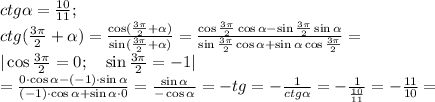 ctg\alpha= \frac{10}{11};\\ctg( \frac{3\pi}{2}+\alpha )= \frac{\cos( \frac{3\pi}{2}+\alpha) }{\sin( \frac{3\pi}{2}+\alpha )}= \frac{\cos \frac{3\pi}{2}\cos\alpha-\sin\frac{3\pi}{2}\sin\alpha }{\sin\frac{3\pi}{2}\cos\alpha+\sin\alpha\cos\frac{3\pi}{2}}=\\|\cos\frac{3\pi}{2}=0;\ \ \ \sin\frac{3\pi}{2}=-1|\\= \frac{0\cdot\cos\alpha-(-1)\cdot\sin\alpha}{(-1)\cdot\cos\alpha+\sin\alpha\cdot0}= \frac{\sin\alpha}{-\cos\alpha}=-tg\alha=- \frac{1}{ctg\alpha}=- \frac{1}{ \frac{10}{11} }= -\frac{11}{10}=\\