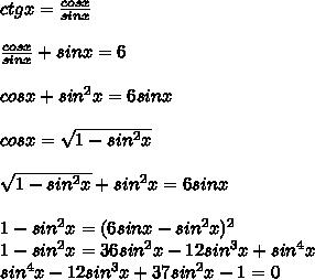 ctgx=\frac{cosx}{sinx}\\\\\frac{cosx}{sinx}+sinx=6\\\\cosx+sin^2x=6sinx\\\\cosx=\sqrt{1-sin^2x}\\\\\sqrt{1-sin^2x}+sin^2x=6sinx\\\\1-sin^2x=(6sinx-sin^2x)^2\\1-sin^2x=36sin^2x-12sin^3x+sin^4x\\  sin^4x-12sin^3x+37sin^2x-1=0\\