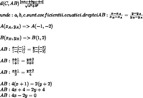 d(C,AB) \frac{|a x_{C}+b y_{C}+c|  }{  \sqrt{ a^{2}+ b^{2}  }  } \\  \\ unde:a,b,c. sunt. coeficientii .ecuatiei .drepteiAB: \frac{x- x_{A} }{ x_{B}- x_{A}  } = \frac{y- y_{A} }{ y_{B}- y_{A}  }  \\  \\ A( x_{A} , y_{A} )=>A(-1,-2) \\  \\ B( x_{B},  y_{B} )=>B(1,2) \\  \\ AB: \frac{x- (-1) }{ 1- (-1)  } = \frac{y- (-2) }{ 2- (-2)}  } \\  \\  AB: \frac{x+1 }{ 1+1  } = \frac{y+2 }{ 2+2}  } \\  \\ AB: \frac{x+1 }{ 2  } = \frac{y+2 }{ 4}  }  \\  \\ AB:4(x+1)=2(y+2) \\  AB:4x+4=2y+4 \\  AB:4x-2y=0