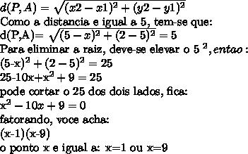 d(P,A)= \sqrt{(x2-x1)^2+(y2-y1)^2}Como a distancia e igual a 5, tem-se que:d(P,A)= \sqrt{(5-x)^2+(2-5)^2} = 5Para eliminar a raiz, deve-se elevar o 5 ^2, entao:(5-x)^2 + (2-5)^2=2525-10x+x^2+9=25pode cortar o 25 dos dois lados, fica:x^2-10x+9=0fatorando, voce acha:(x-1)(x-9)o ponto x e igual a: x=1 ou x=9