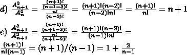 d) \ \frac{A^3_{n+1}}{A^2_{n}} = \frac{\frac{(n+1)!}{(n+1-3)!}}{\frac{n!}{(n-2)!}} = \frac{(n+1)!(n-2)!}{(n-2)!n!} = \frac{(n+1)!}{n!} = n+1\\\\ e) \ \frac{A^3_{n+1}}{A^2_{n+1}} = \frac{\frac{(n+1)!}{(n+1-3)!}}{\frac{n!}{(n+1-2)!}} = \frac{(n+1)!(n-2)!}{(n-1)!n!} =\\ \frac{(n+1)!}{n!(n-1)} = (n+1)/(n-1) = 1 + \frac{2}{n-1}\\\\