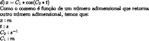d)\,x=C_1*\cos(C_2*t)\\\text{Como o cosseno \'e fun\c{c}\~ao de um n\'umero adimensional que retorna}\\\text{outro n\'umero adimensional, temos que:}\\x:m\\t:s\\C_2:s^{-1}\\C_1:m